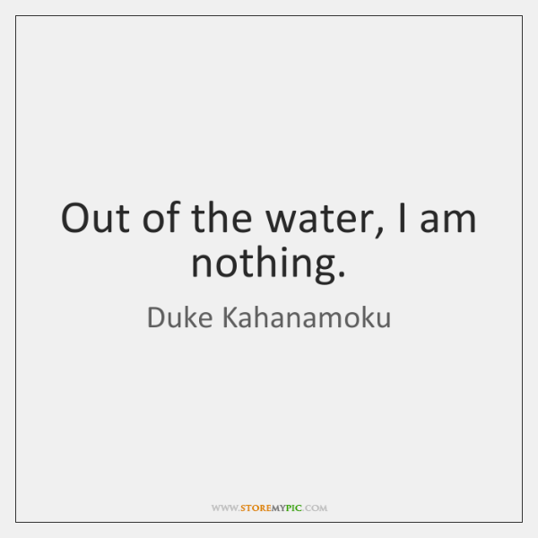 Out of the water, I am nothing.