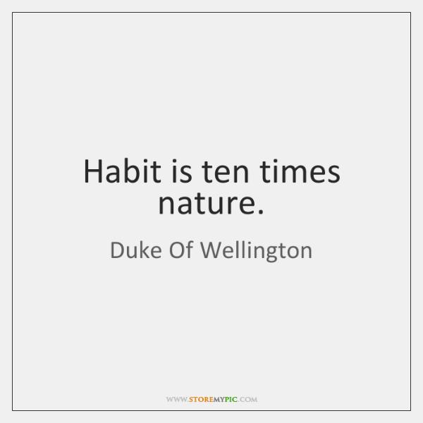 Habit is ten times nature.