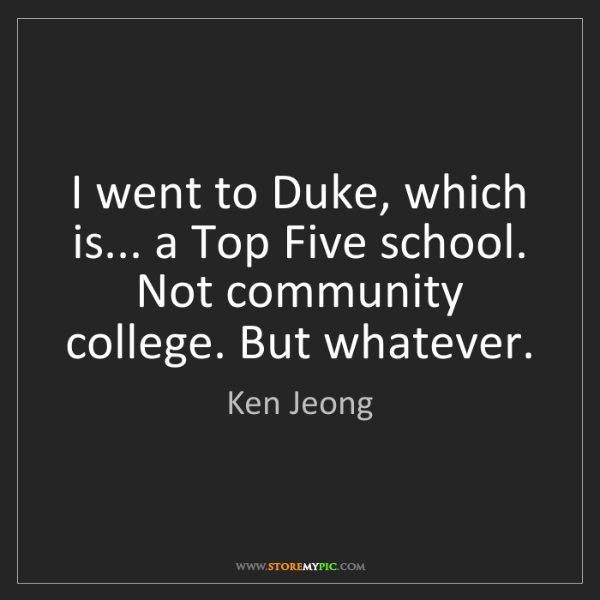 Ken Jeong: I went to Duke, which is... a Top Five school. Not community...