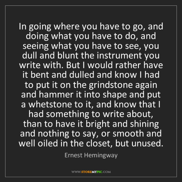 Ernest Hemingway: In going where you have to go, and doing what you have...