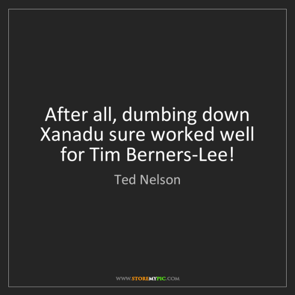 Ted Nelson: After all, dumbing down Xanadu sure worked well for Tim...