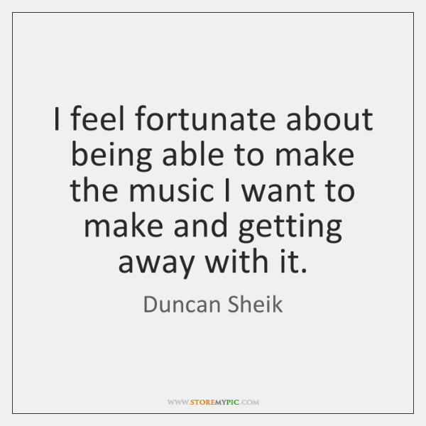 I feel fortunate about being able to make the music I want ...