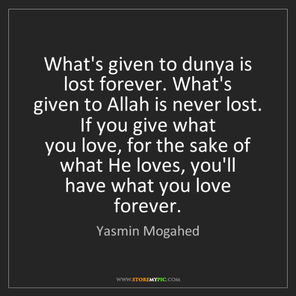 Yasmin Mogahed: What's given to dunya is lost forever. What's   given...