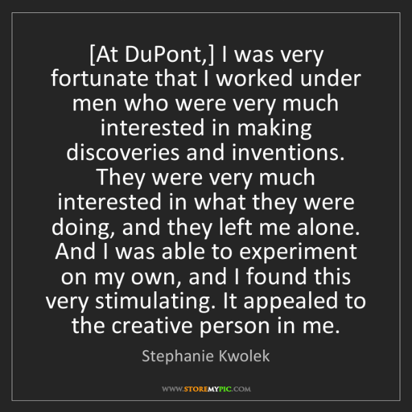 Stephanie Kwolek: [At DuPont,] I was very fortunate that I worked under...