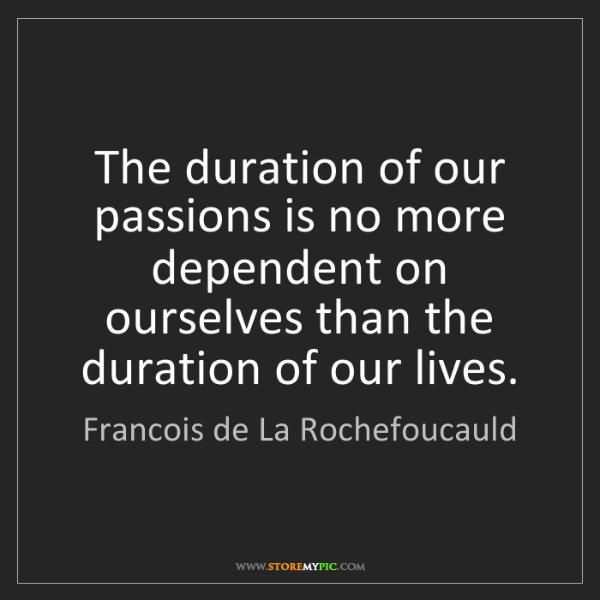 Francois de La Rochefoucauld: The duration of our passions is no more dependent on...