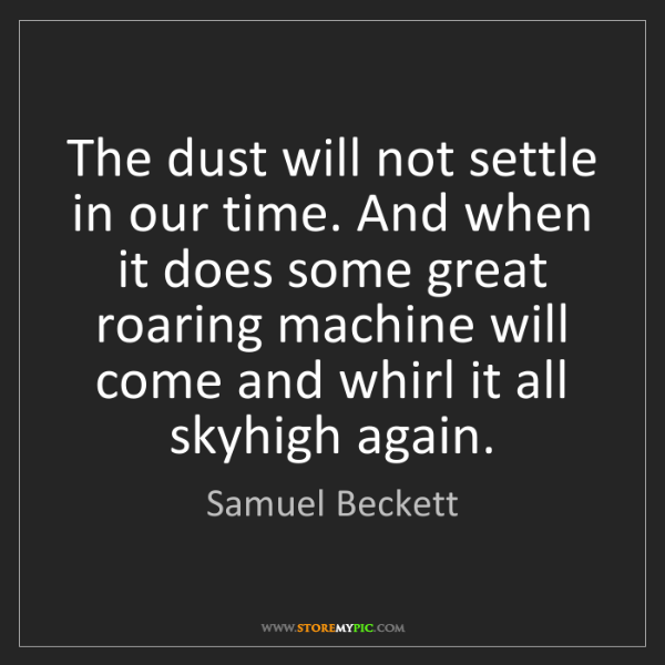 Samuel Beckett: The dust will not settle in our time. And when it does...