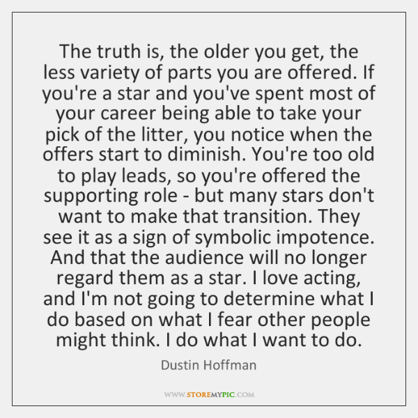 The truth is, the older you get, the less variety of parts ...