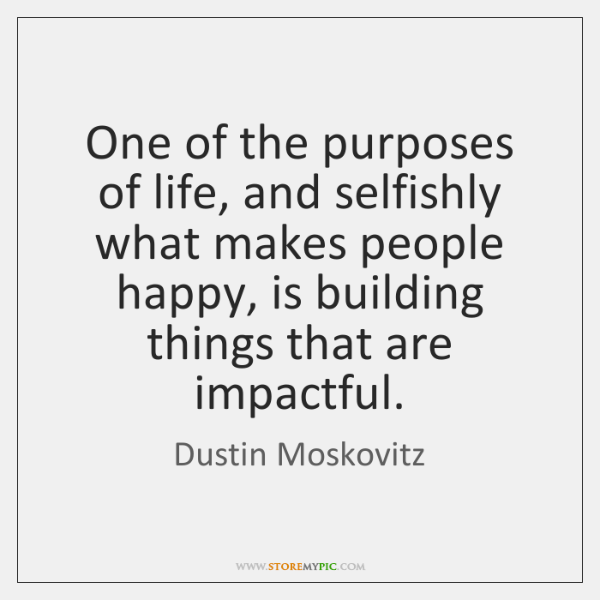 One of the purposes of life, and selfishly what makes people happy, ...