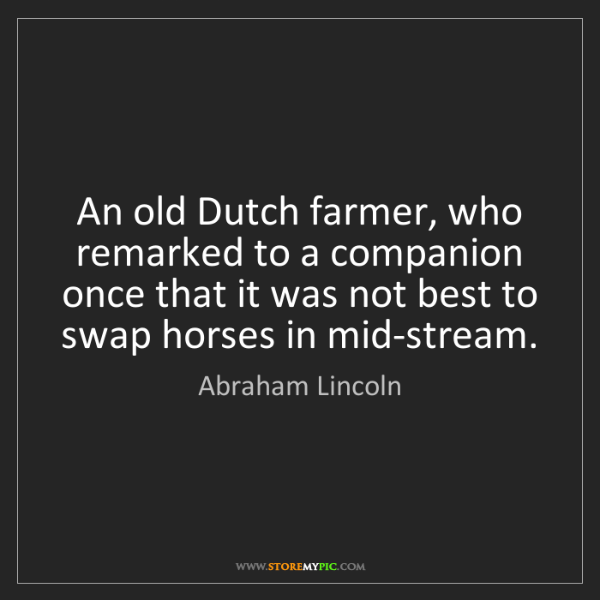 Abraham Lincoln: An old Dutch farmer, who remarked to a companion once...