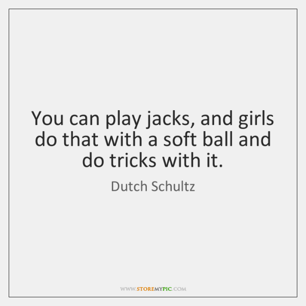 You can play jacks, and girls do that with a soft ball ...