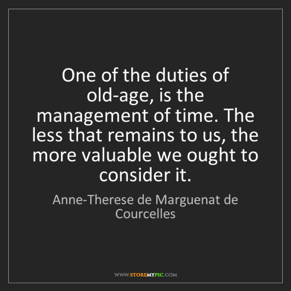 Anne-Therese de Marguenat de Courcelles: One of the duties of old-age, is the management of time....