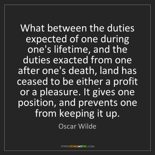 Oscar Wilde: What between the duties expected of one during one's...