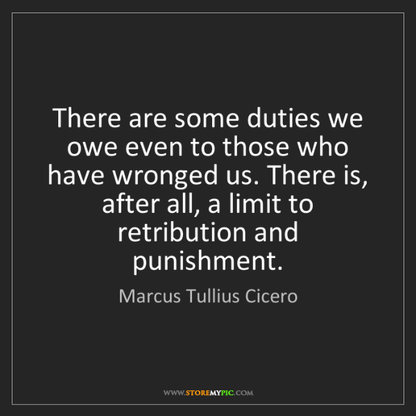 Marcus Tullius Cicero: There are some duties we owe even to those who have wronged...