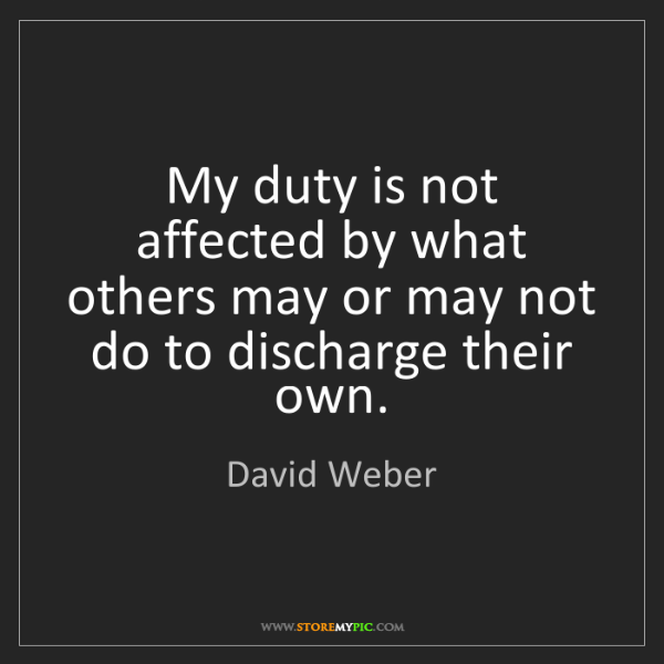 David Weber: My duty is not affected by what others may or may not...