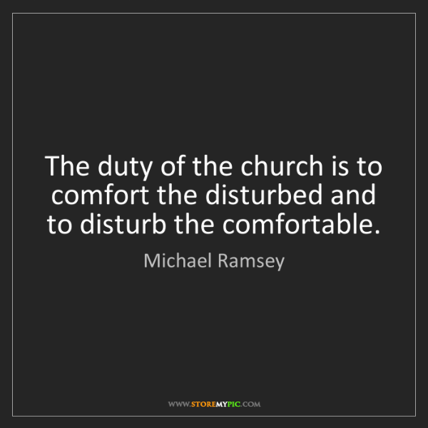 Michael Ramsey: The duty of the church is to comfort the disturbed and...