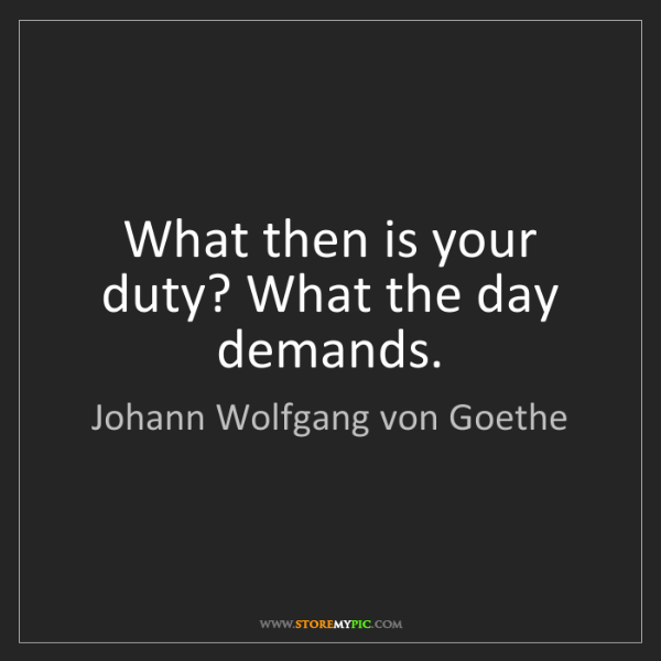 Johann Wolfgang von Goethe: What then is your duty? What the day demands.