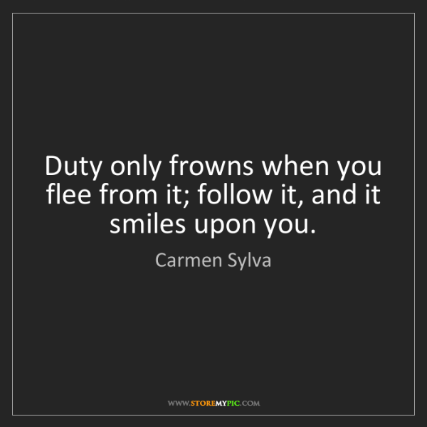 Carmen Sylva: Duty only frowns when you flee from it; follow it, and...