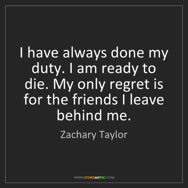 Zachary Taylor: I have always done my duty. I am ready to die. My only...
