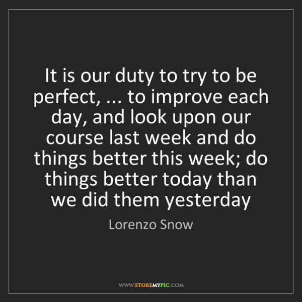 Lorenzo Snow: It is our duty to try to be perfect, ... to improve each...