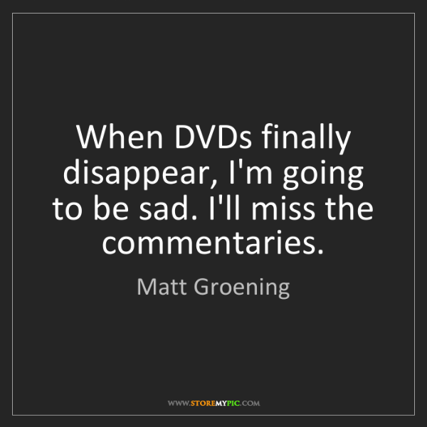 Matt Groening: When DVDs finally disappear, I'm going to be sad. I'll...