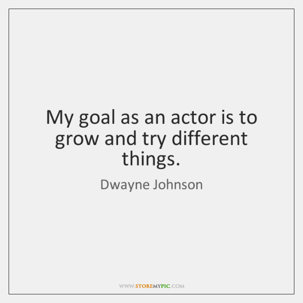 My goal as an actor is to grow and try different things.