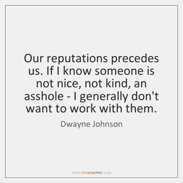 Our reputations precedes us. If I know someone is not nice, not ...