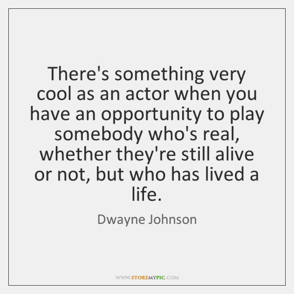 There's something very cool as an actor when you have an opportunity ...