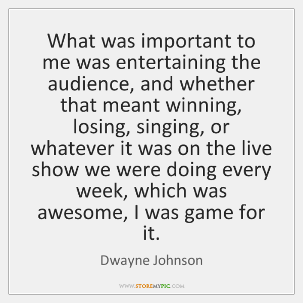 What was important to me was entertaining the audience, and whether that ...