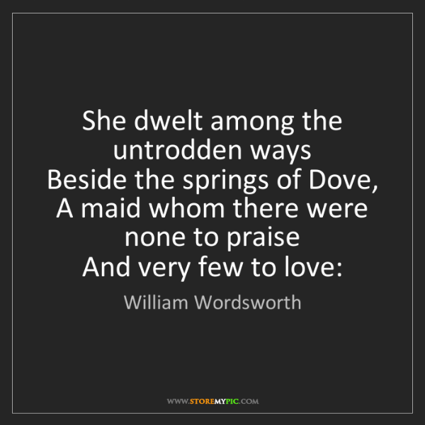 William Wordsworth: She dwelt among the untrodden ways   Beside the springs...