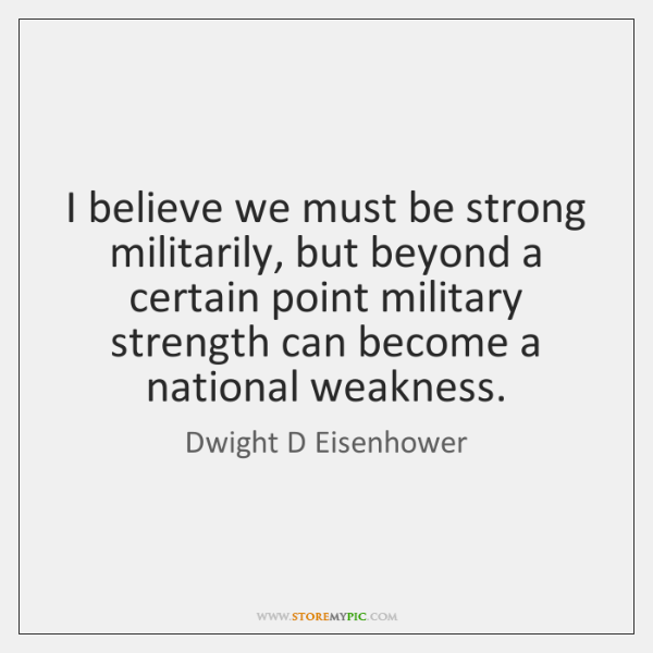 I believe we must be strong militarily, but beyond a certain point ...
