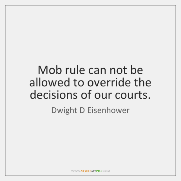 Mob rule can not be allowed to override the decisions of our ...