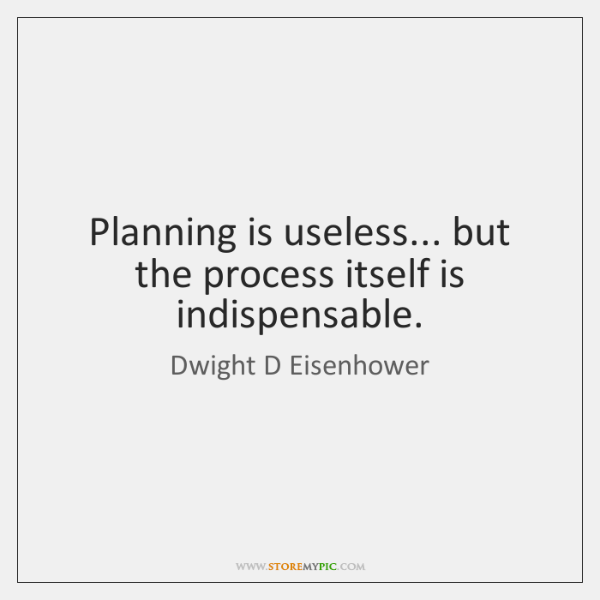 Planning is useless... but the process itself is indispensable.