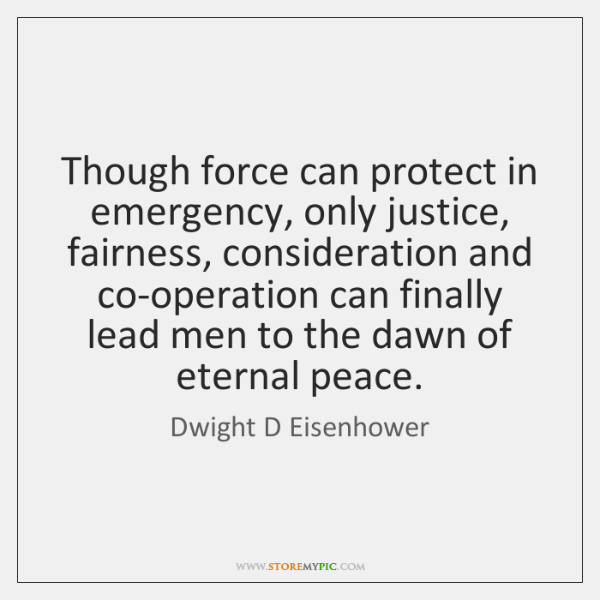 Though force can protect in emergency, only justice, fairness, consideration and co-operation ...