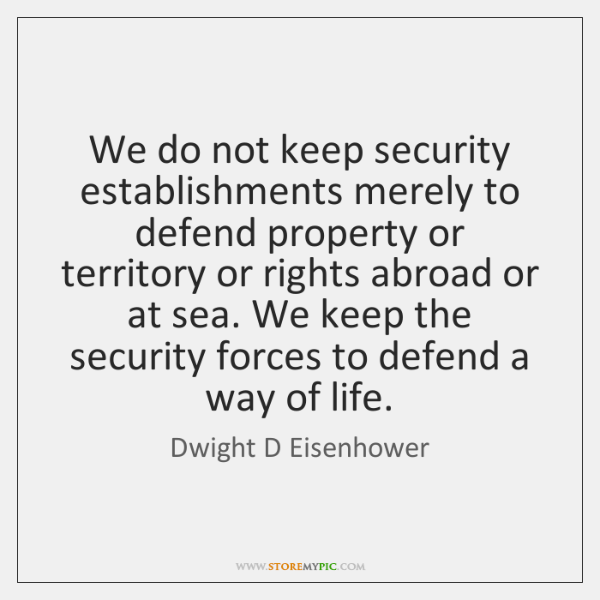 We do not keep security establishments merely to defend property or territory ...