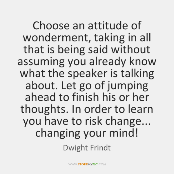 Choose an attitude of wonderment, taking in all that is being said ...