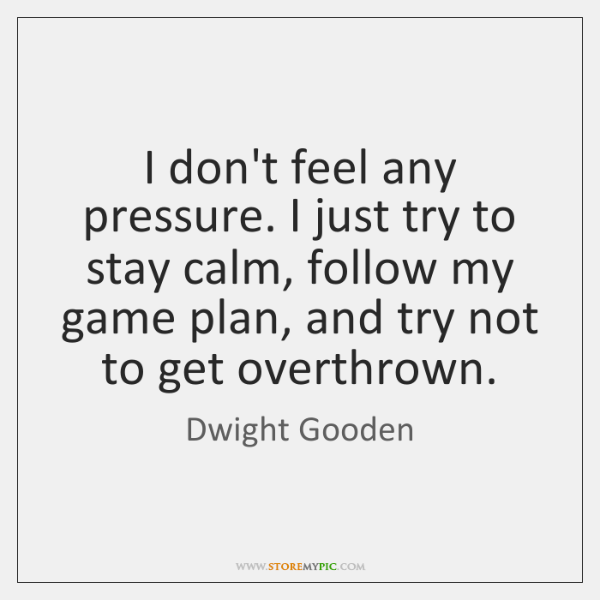 I don't feel any pressure. I just try to stay calm, follow ...