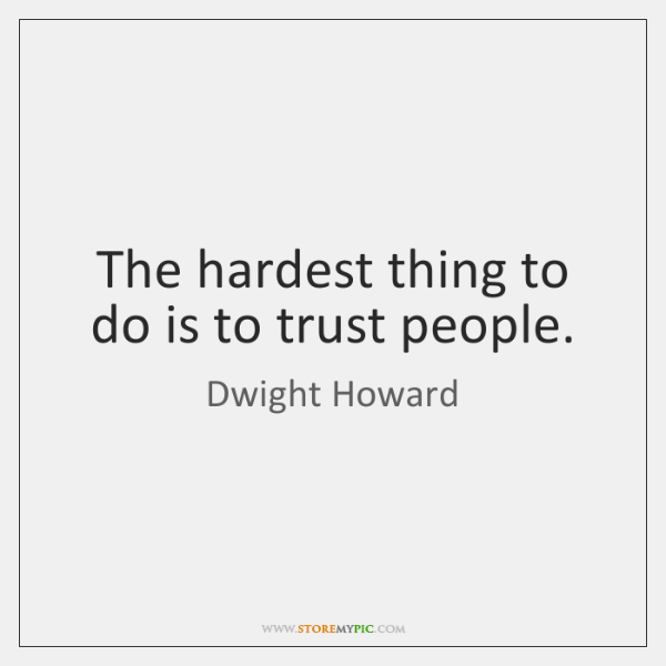 The hardest thing to do is to trust people.