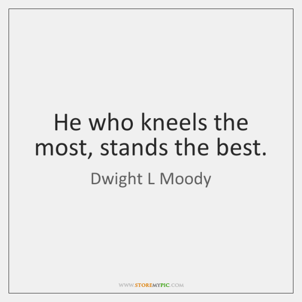 He who kneels the most, stands the best.