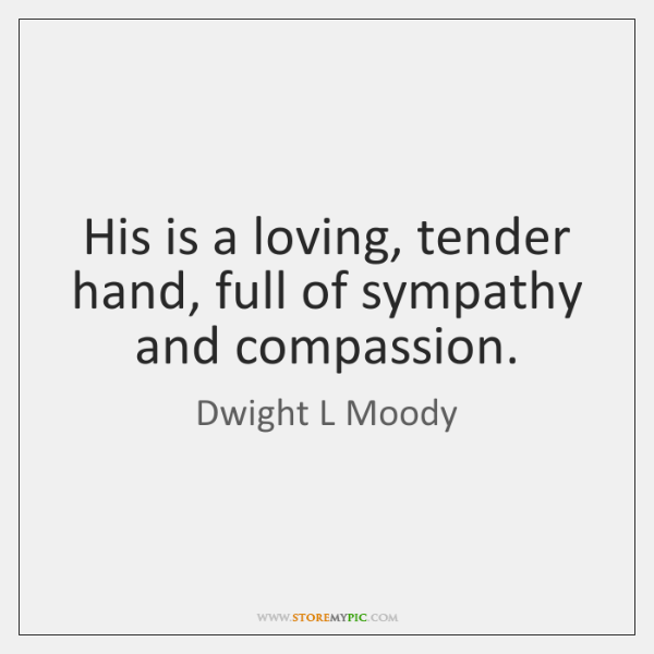 His is a loving, tender hand, full of sympathy and compassion.