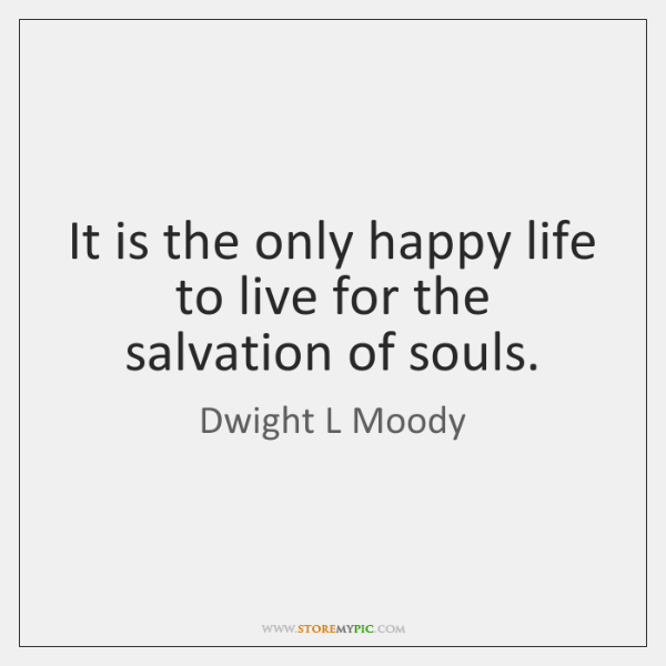 It is the only happy life to live for the salvation of ...