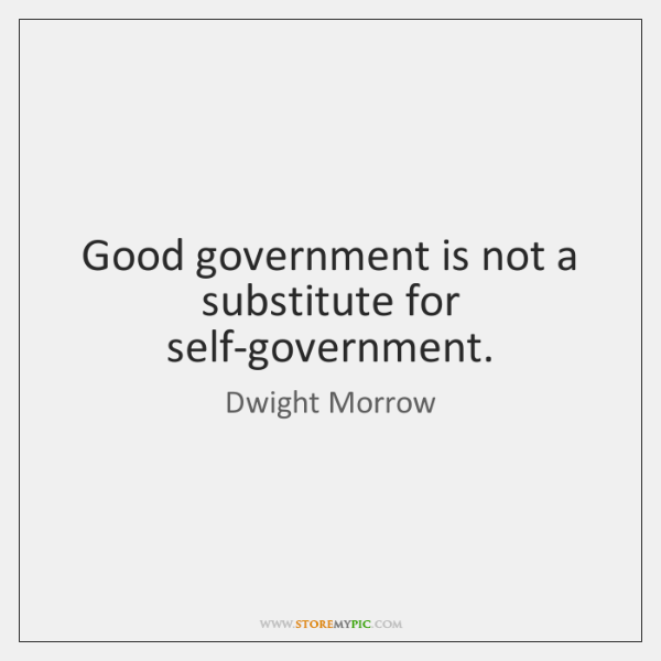 Good government is not a substitute for self-government.