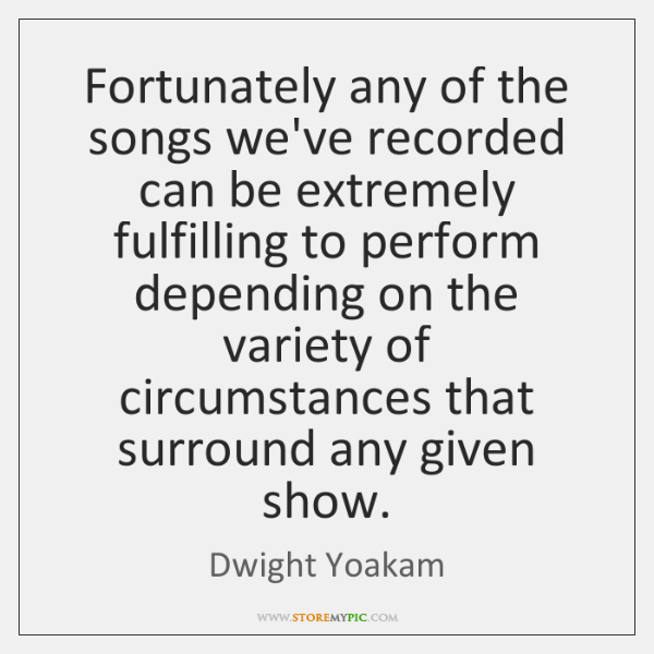 Fortunately any of the songs we've recorded can be extremely fulfilling to ...