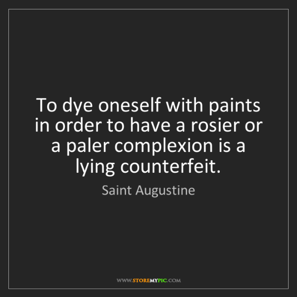 Saint Augustine: To dye oneself with paints in order to have a rosier...