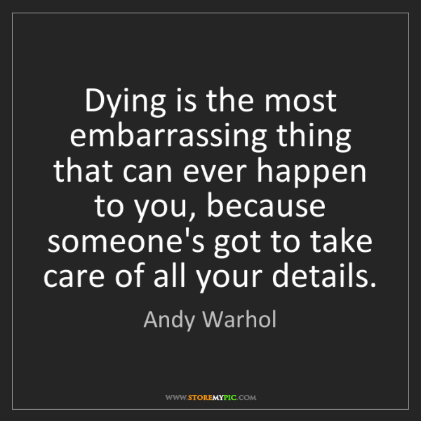 Andy Warhol: Dying is the most embarrassing thing that can ever happen...
