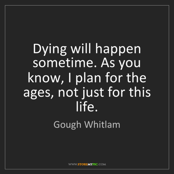 Gough Whitlam: Dying will happen sometime. As you know, I plan for the...