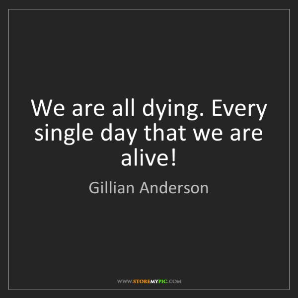Gillian Anderson: We are all dying. Every single day that we are alive!