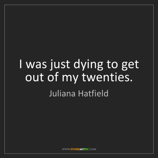 Juliana Hatfield: I was just dying to get out of my twenties.