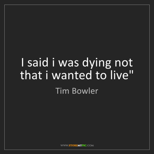 Tim Bowler: I said i was dying not that i wanted to live""