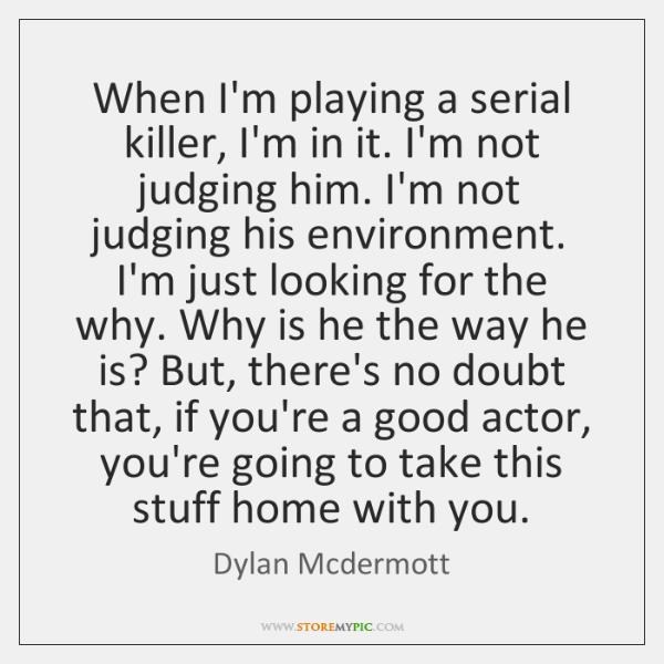 When I'm playing a serial killer, I'm in it. I'm not judging ...