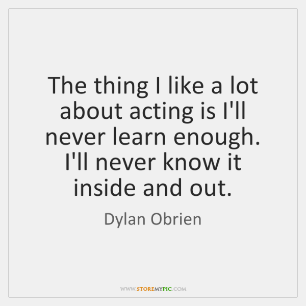 The thing I like a lot about acting is I'll never learn ...